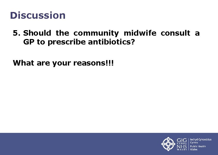 Discussion 5. Should the community midwife consult a GP to prescribe antibiotics? What are