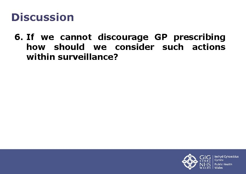 Discussion 6. If we cannot discourage GP prescribing how should we consider such actions