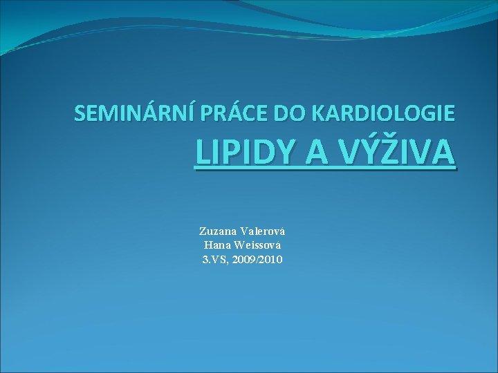 SEMINÁRNÍ PRÁCE DO KARDIOLOGIE LIPIDY A VÝŽIVA Zuzana Valerová Hana Weissová 3. VS, 2009/2010