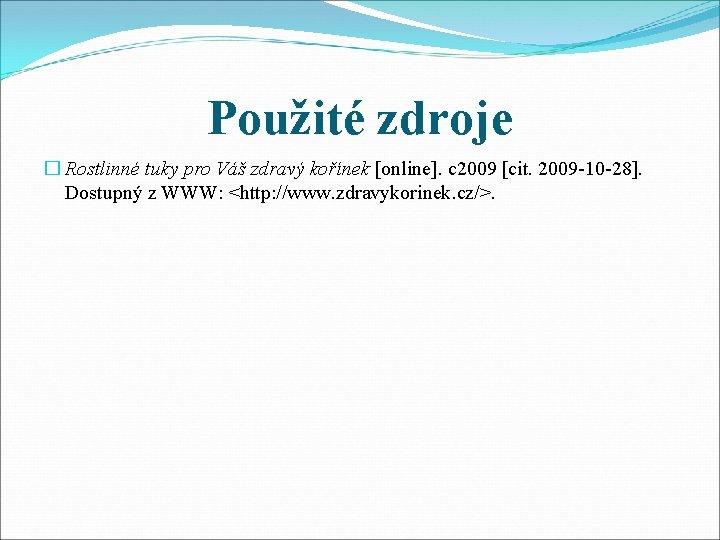 Použité zdroje � Rostlinné tuky pro Váš zdravý kořínek [online]. c 2009 [cit. 2009