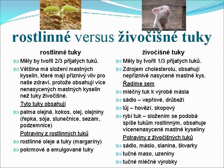 rostlinné versus živočišné tuky rostlinné tuky živočišné tuky Měly by tvořit 2/3 přijatých tuků.
