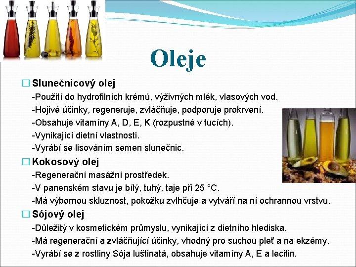 Oleje � Slunečnicový olej -Použití do hydrofilních krémů, výživných mlék, vlasových vod. -Hojivé účinky,