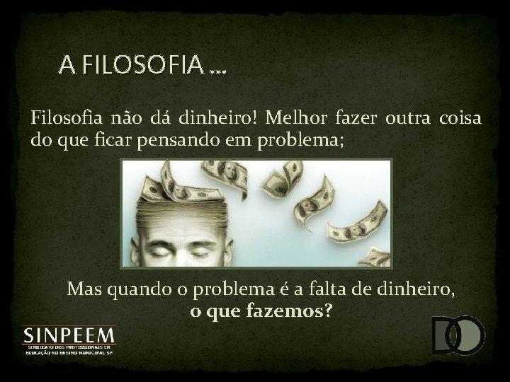 A FILOSOFIA. . . Filosofia não dá dinheiro! Melhor fazer outra coisa do que