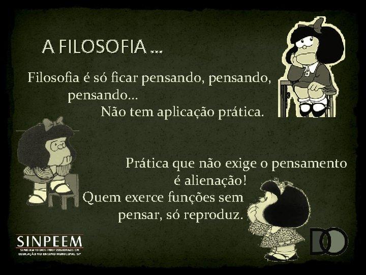 A FILOSOFIA. . . Filosofia é só ficar pensando, pensando. . . Não tem