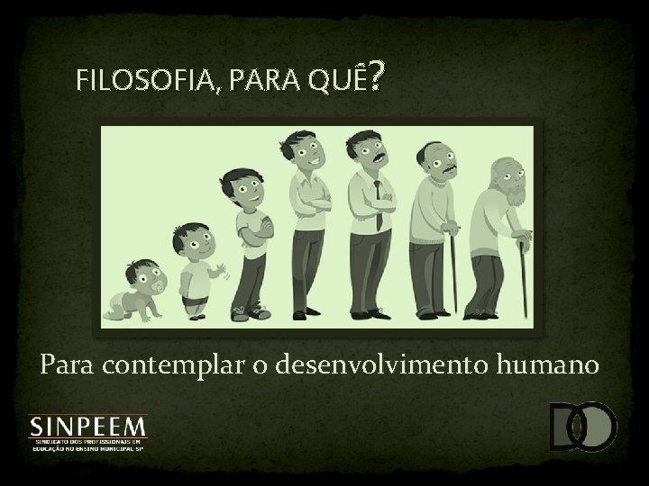 FILOSOFIA, PARA QUÊ? Para contemplar o desenvolvimento humano