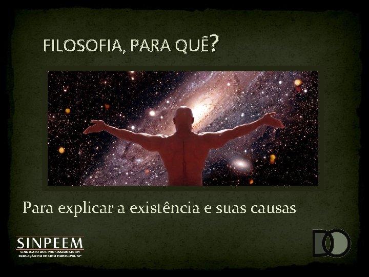 FILOSOFIA, PARA QUÊ? Para explicar a existência e suas causas