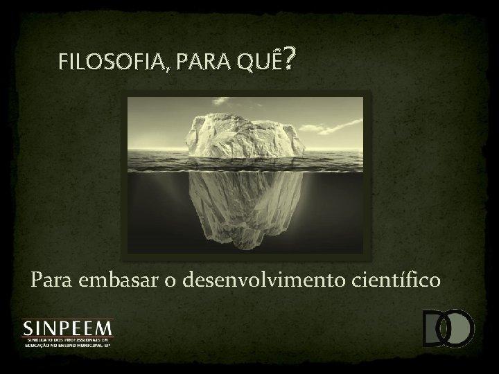 FILOSOFIA, PARA QUÊ? Para embasar o desenvolvimento científico