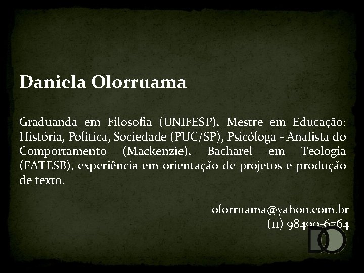 Daniela Olorruama Graduanda em Filosofia (UNIFESP), Mestre em Educação: História, Política, Sociedade (PUC/SP), Psicóloga