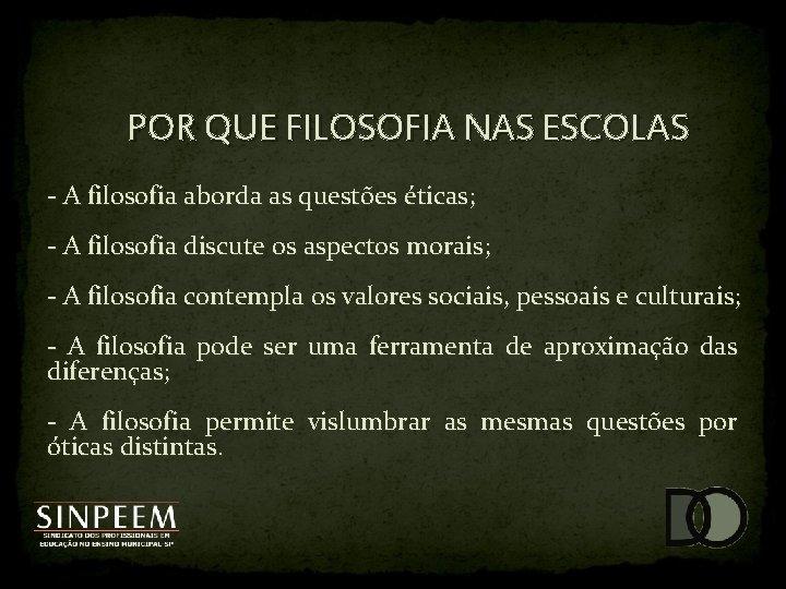 POR QUE FILOSOFIA NAS ESCOLAS - A filosofia aborda as questões éticas; - A