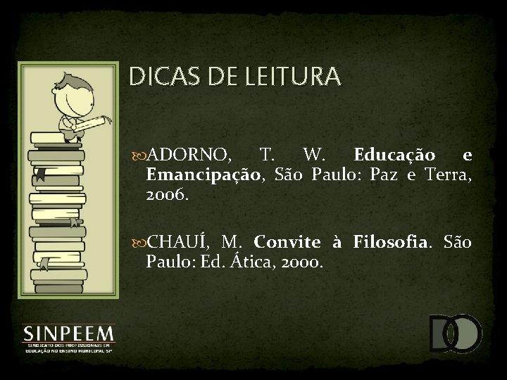DICAS DE LEITURA ADORNO, T. W. Educação e Emancipação, São Paulo: Paz e Terra,
