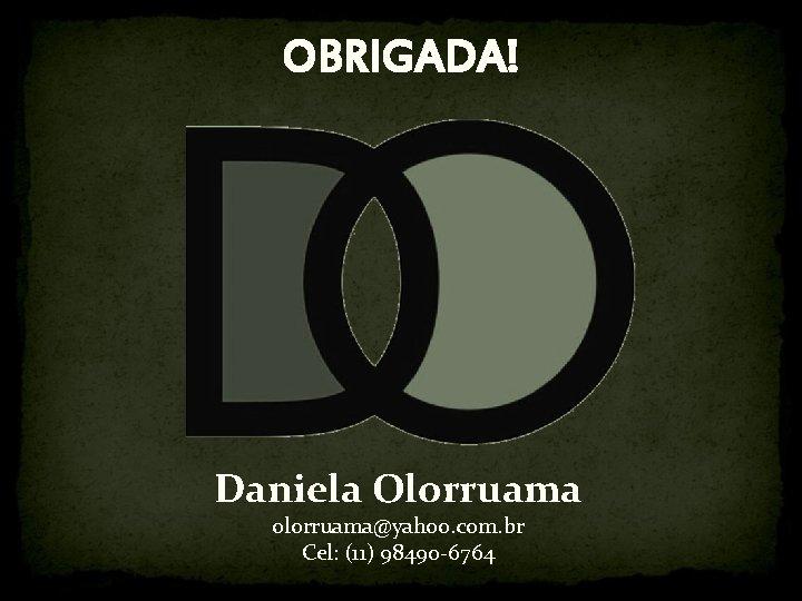 OBRIGADA! Daniela Olorruama olorruama@yahoo. com. br Cel: (11) 98490 -6764