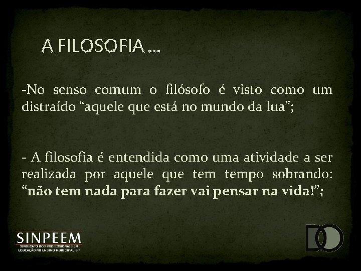 A FILOSOFIA. . . -No senso comum o filósofo é visto como um distraído