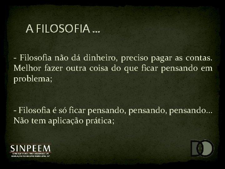 A FILOSOFIA. . . - Filosofia não dá dinheiro, preciso pagar as contas. Melhor