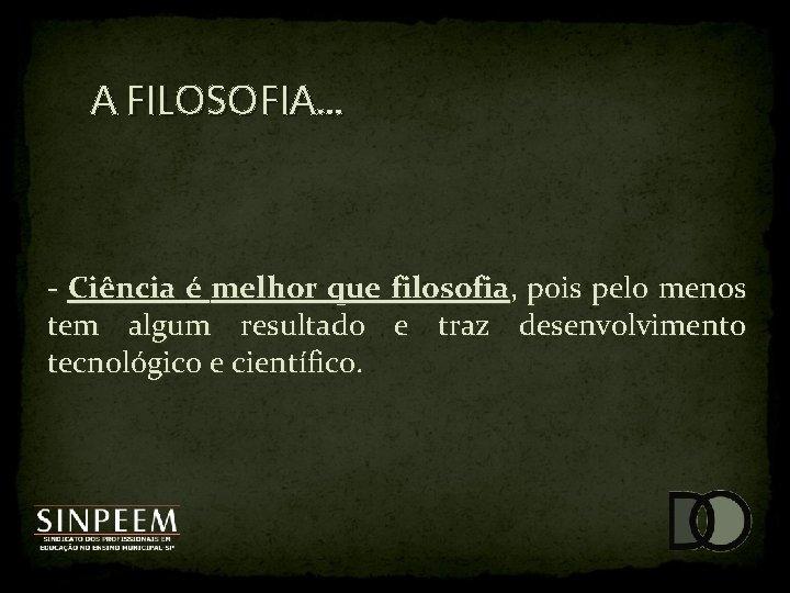 A FILOSOFIA. . . - Ciência é melhor que filosofia, pois pelo menos tem
