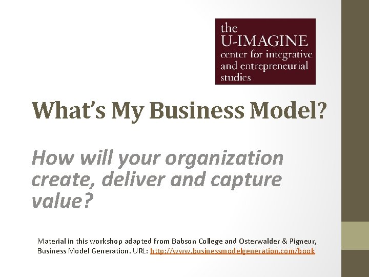 What's My Business Model? How will your organization create, deliver and capture value? Material