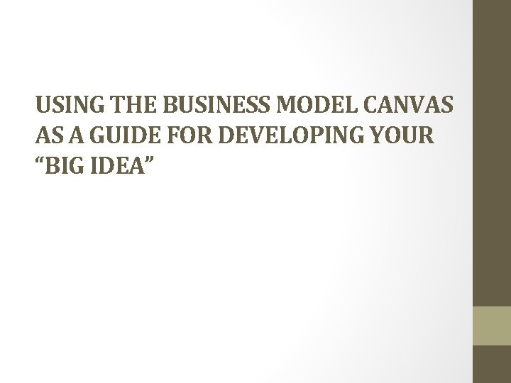 """USING THE BUSINESS MODEL CANVAS AS A GUIDE FOR DEVELOPING YOUR """"BIG IDEA"""""""
