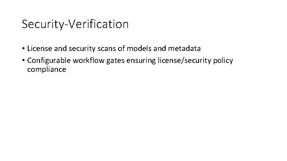 Security-Verification • License and security scans of models and metadata • Configurable workflow gates