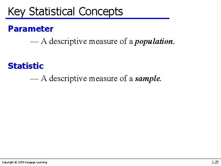 Key Statistical Concepts Parameter — A descriptive measure of a population. Statistic — A