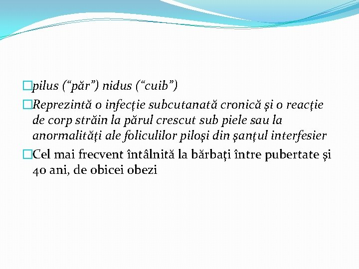 """�pilus (""""păr"""") nidus (""""cuib"""") �Reprezintă o infecţie subcutanată cronică şi o reacţie de corp"""