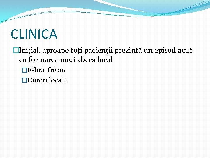 CLINICA �Iniţial, aproape toţi pacienţii prezintă un episod acut cu formarea unui abces local