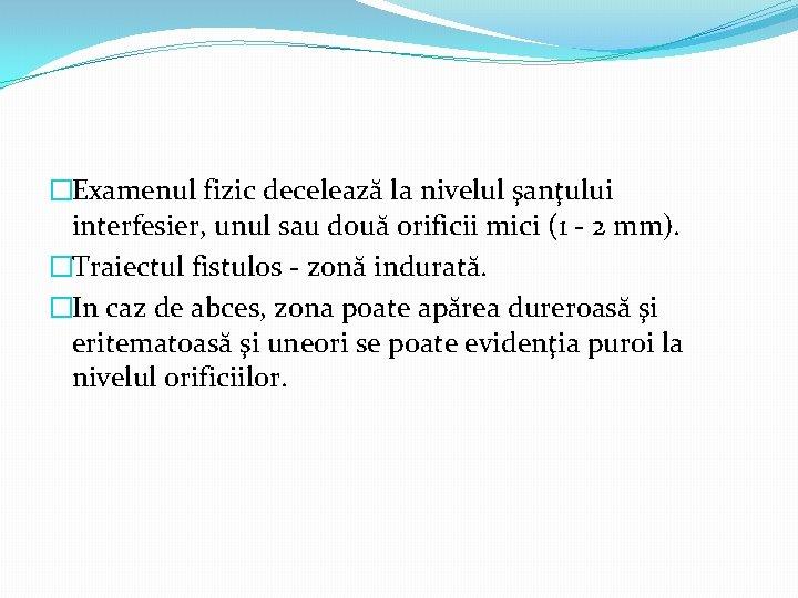 �Examenul fizic decelează la nivelul şanţului interfesier, unul sau două orificii mici (1 -