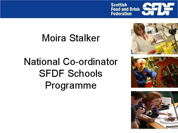 Moira Stalker National Co-ordinator SFDF Schools Programme