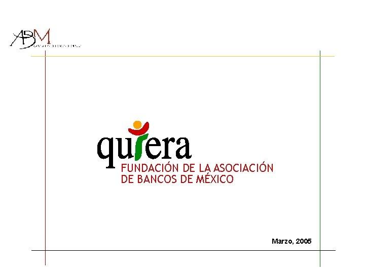 FUNDACIÓN DE LA ASOCIACIÓN DE BANCOS DE MÉXICO Marzo, 2005
