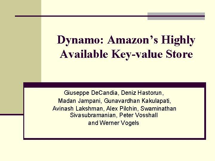 Dynamo: Amazon's Highly Available Key-value Store Giuseppe De. Candia, Deniz Hastorun, Madan Jampani, Gunavardhan
