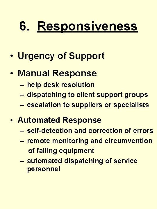 6. Responsiveness • Urgency of Support • Manual Response – help desk resolution –