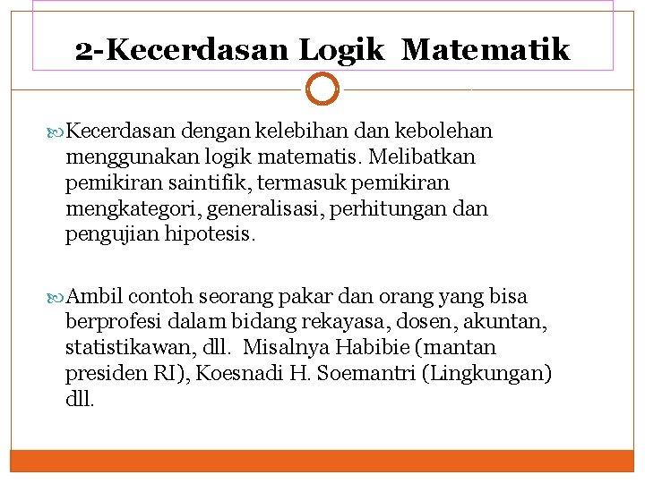 2 -Kecerdasan Logik Matematik Kecerdasan dengan kelebihan dan kebolehan menggunakan logik matematis. Melibatkan pemikiran