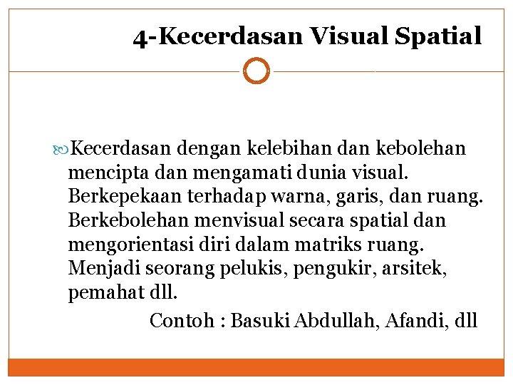 4 -Kecerdasan Visual Spatial Kecerdasan dengan kelebihan dan kebolehan mencipta dan mengamati dunia visual.
