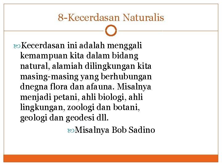 8 -Kecerdasan Naturalis Kecerdasan ini adalah menggali kemampuan kita dalam bidang natural, alamiah dilingkungan