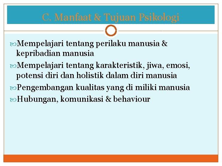 C. Manfaat & Tujuan Psikologi Mempelajari tentang perilaku manusia & kepribadian manusia Mempelajari tentang