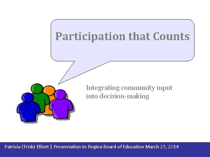 Participation that Counts Integrating community input into decision-making Patricia (Trish) Elliott   Presentation to