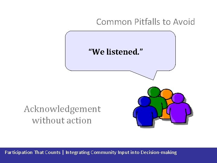 """Common Pitfalls to Avoid """"We listened. """" Acknowledgement without action Participation That Counts  """