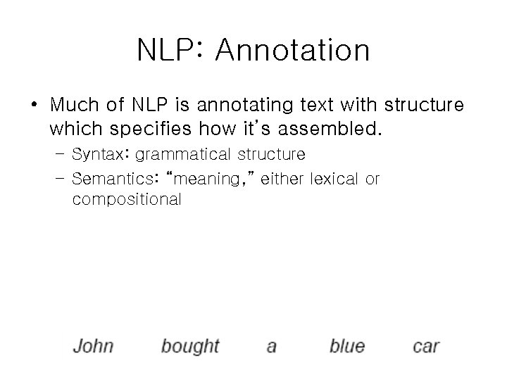 NLP: Annotation • Much of NLP is annotating text with structure which specifies how