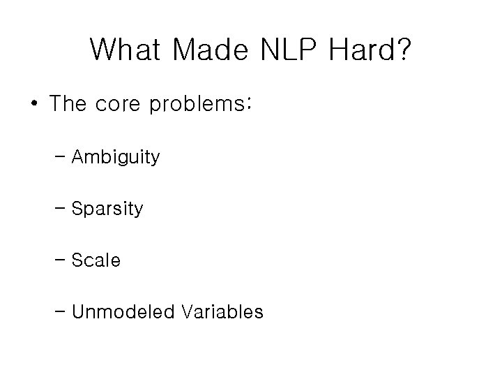 What Made NLP Hard? • The core problems: – Ambiguity – Sparsity – Scale