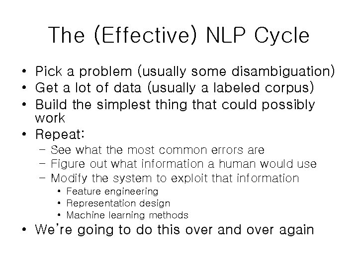 The (Effective) NLP Cycle • Pick a problem (usually some disambiguation) • Get a