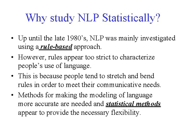 Why study NLP Statistically? • Up until the late 1980's, NLP was mainly investigated