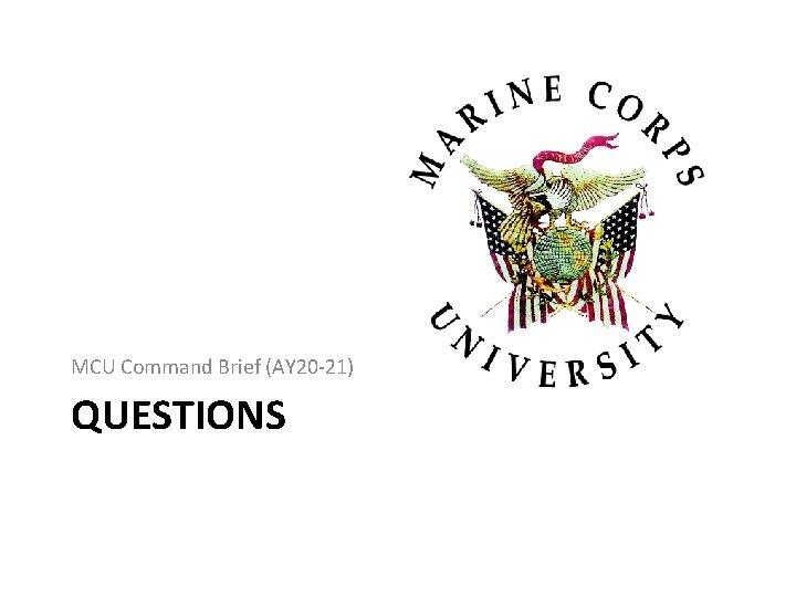 MCU Command Brief (AY 20 -21) QUESTIONS