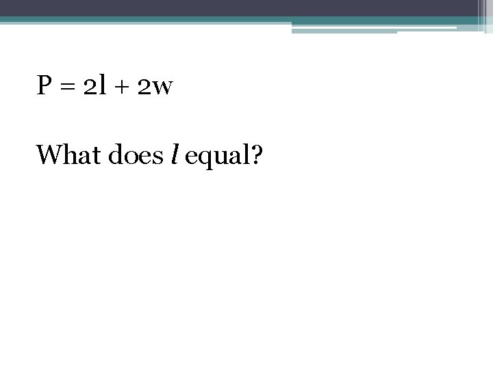 P = 2 l + 2 w What does l equal?
