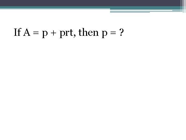 If A = p + prt, then p = ?