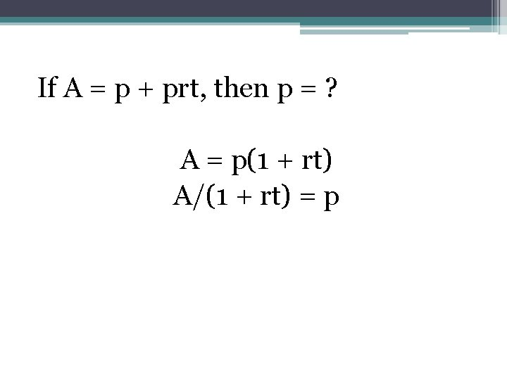 If A = p + prt, then p = ? A = p(1 +