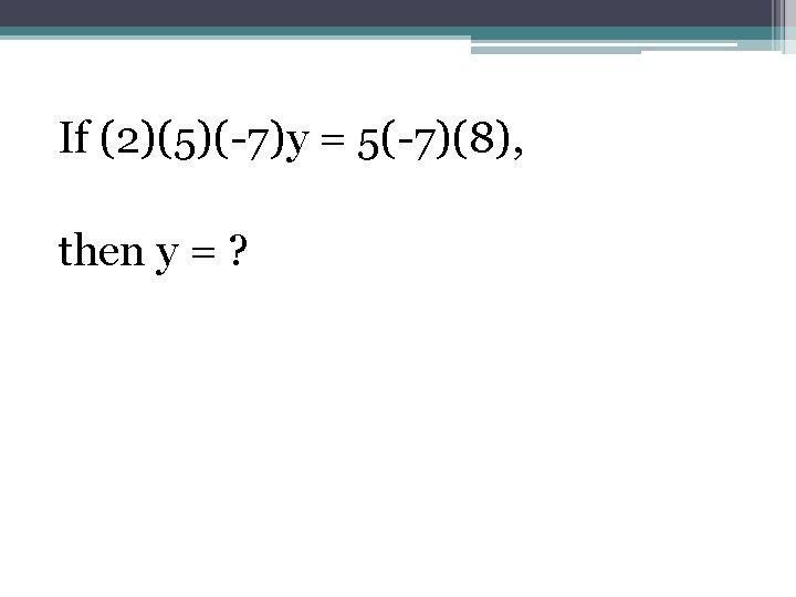 If (2)(5)(-7)y = 5(-7)(8), then y = ?