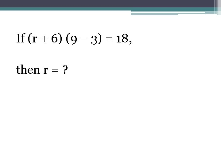 If (r + 6) (9 – 3) = 18, then r = ?