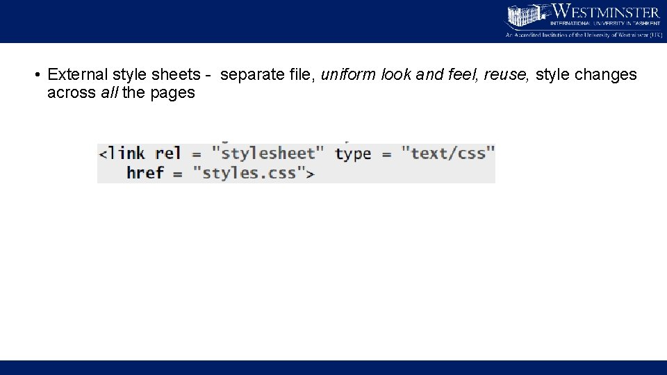 • External style sheets - separate file, uniform look and feel, reuse, style
