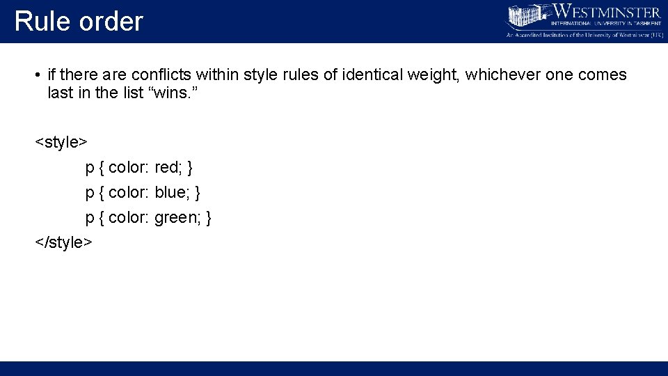 Rule order • if there are conflicts within style rules of identical weight, whichever