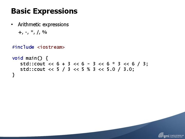 Basic Expressions • Arithmetic expressions +, -, *, /, % #include <iostream> void main()