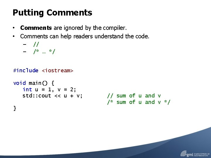 Putting Comments • Comments are ignored by the compiler. • Comments can help readers