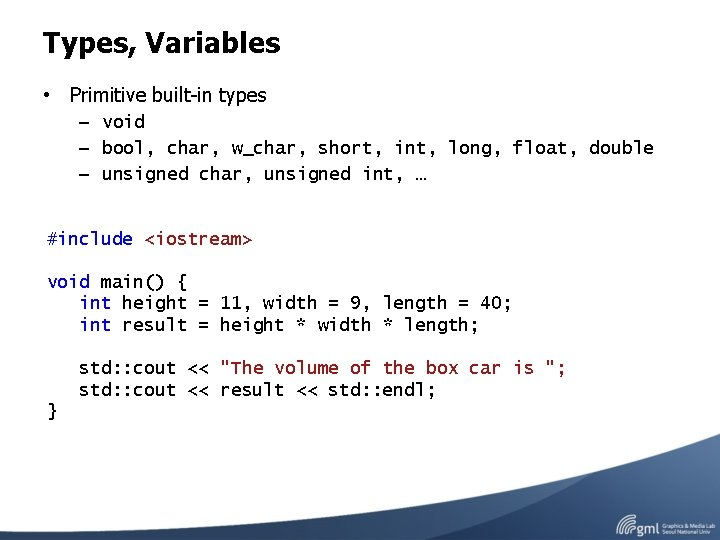 Types, Variables • Primitive built-in types – void – bool, char, w_char, short, int,